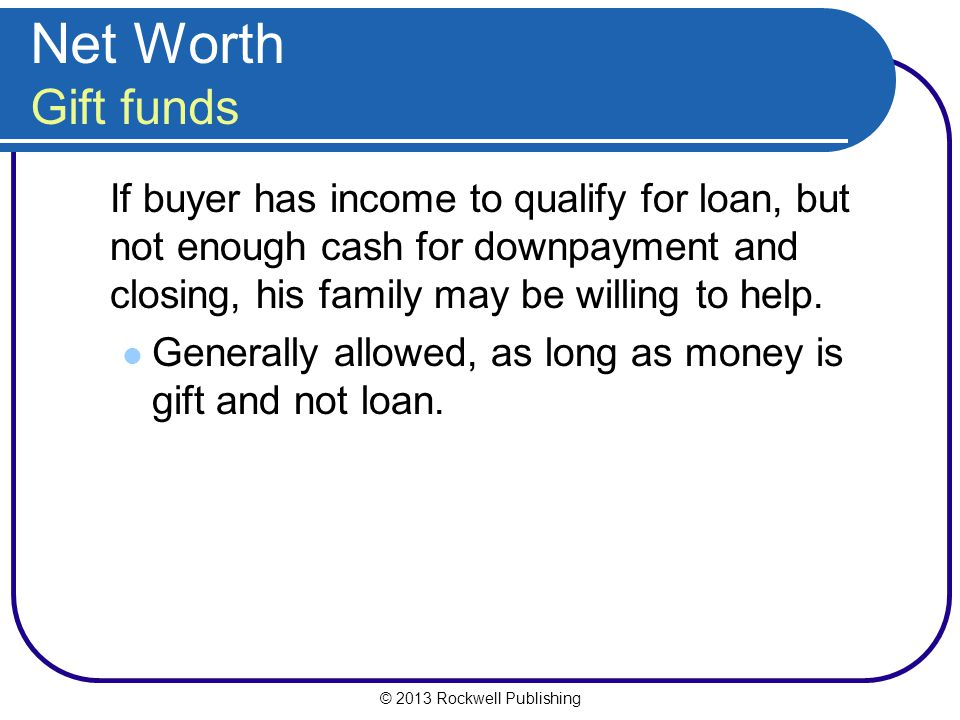 Net Worth Gift funds If buyer has income to qualify for loan, but not enough cash for downpayment and closing, his family may be willing to help.