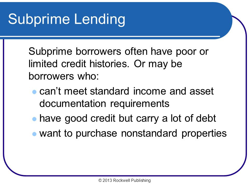 Subprime Lending Subprime borrowers often have poor or limited credit histories. Or may be borrowers who: