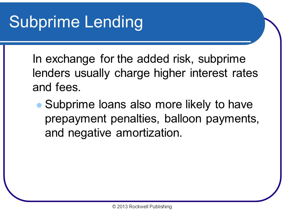 Subprime Lending In exchange for the added risk, subprime lenders usually charge higher interest rates and fees.