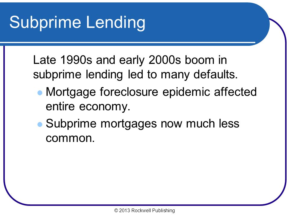 Subprime Lending Late 1990s and early 2000s boom in subprime lending led to many defaults. Mortgage foreclosure epidemic affected entire economy.