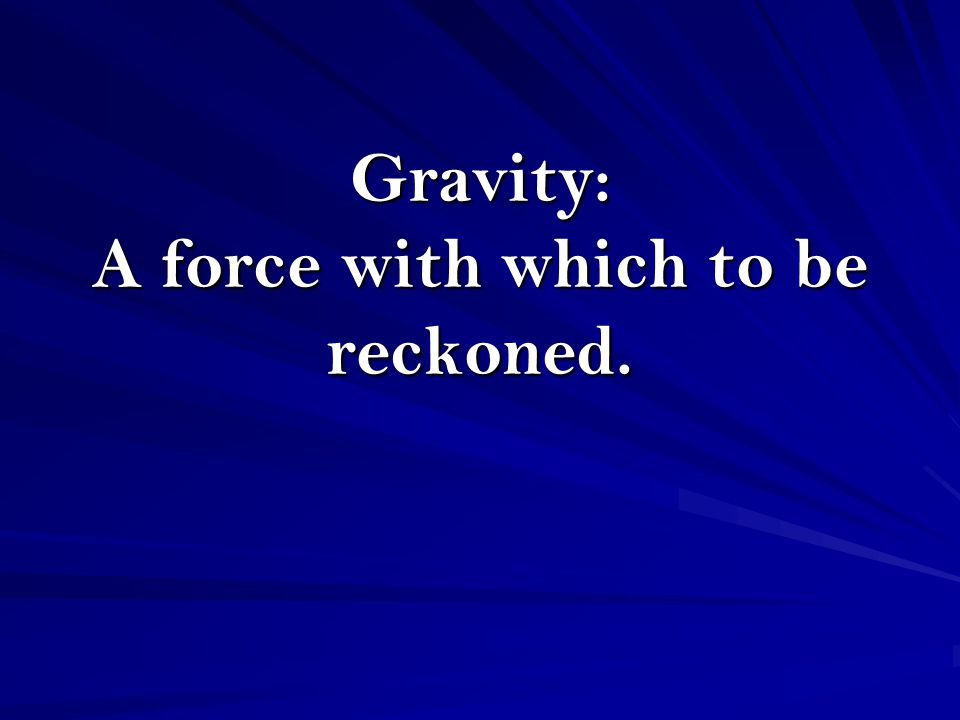 Gravity: A force with which to be reckoned.