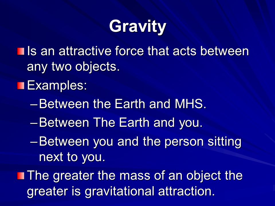 Gravity Is an attractive force that acts between any two objects.