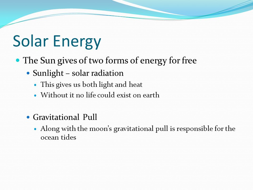 Solar Energy The Sun gives of two forms of energy for free