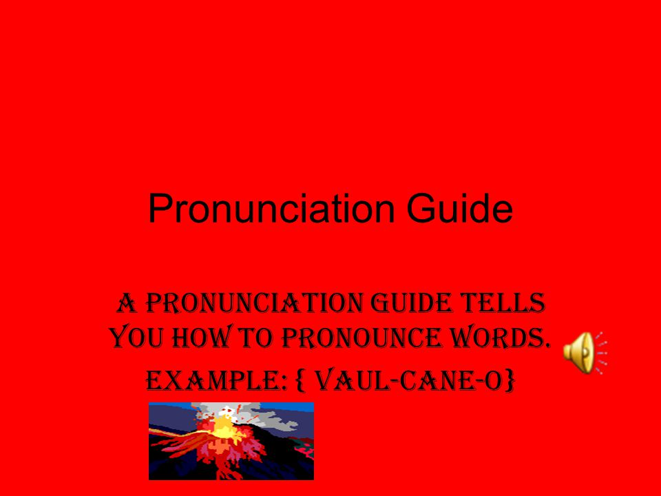 Pronunciation Guide A pronunciation guide tells you how to pronounce words. Example: { Vaul-cane-o}