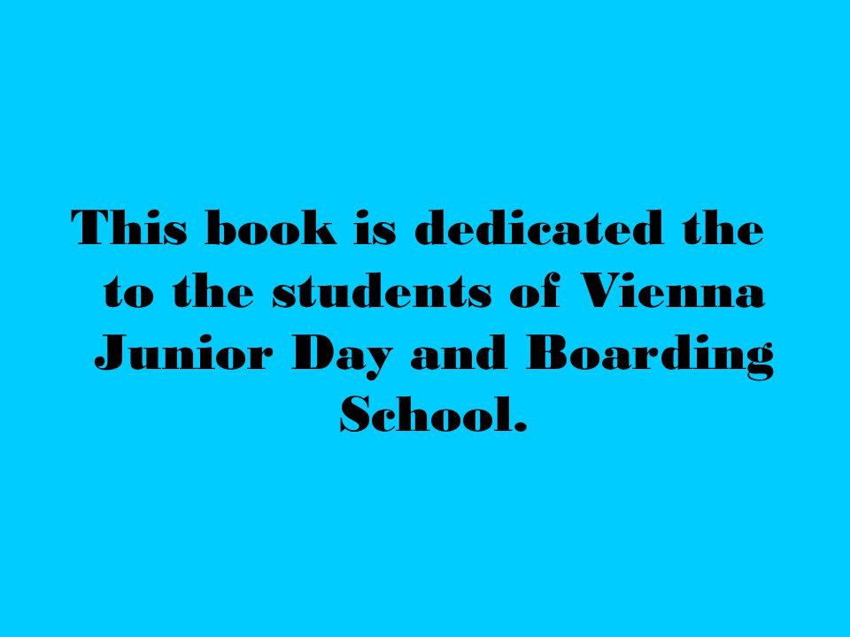 This book is dedicated the to the students of Vienna Junior Day and Boarding School.