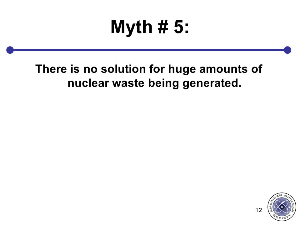 Myth # 5: There is no solution for huge amounts of nuclear waste being generated.