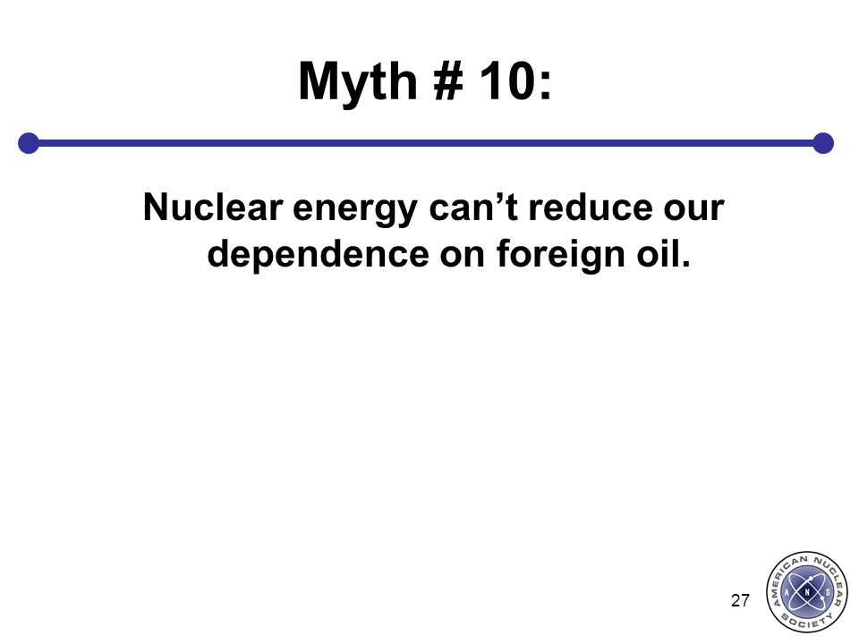 Nuclear energy can't reduce our dependence on foreign oil.