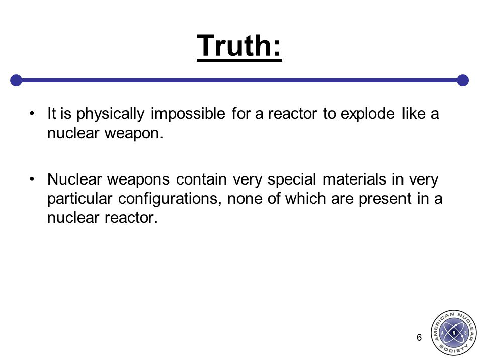 Truth: It is physically impossible for a reactor to explode like a nuclear weapon.