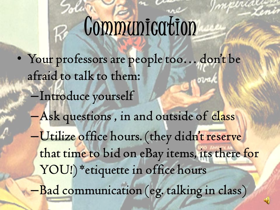 Communication Your professors are people too… don't be afraid to talk to them: Introduce yourself.