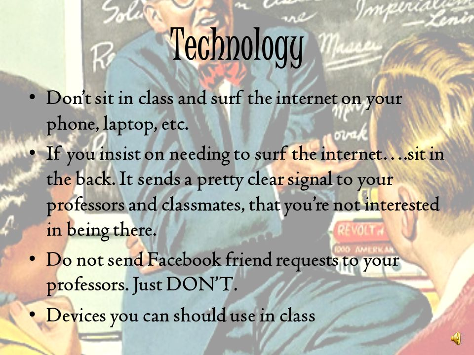 Technology Don't sit in class and surf the internet on your phone, laptop, etc.