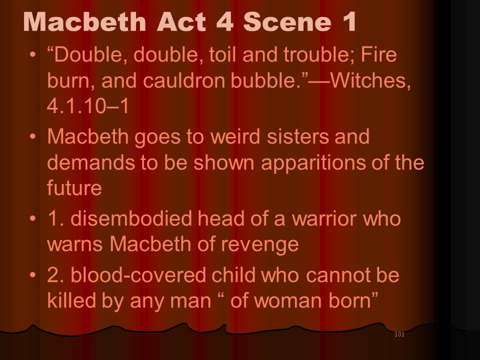 Macbeth Act 4 Scene 1 Double, double, toil and trouble; Fire burn, and cauldron bubble. —Witches, 4.1.10–1.