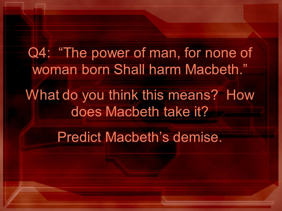 Q4: The power of man, for none of woman born Shall harm Macbeth.