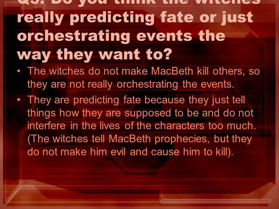 Q5: Do you think the witches really predicting fate or just orchestrating events the way they want to