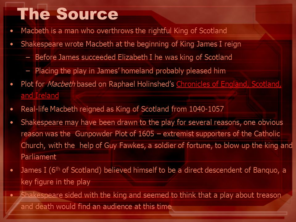 The Source Macbeth is a man who overthrows the rightful King of Scotland. Shakespeare wrote Macbeth at the beginning of King James I reign.