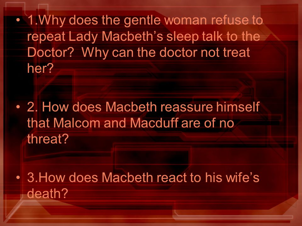 1.Why does the gentle woman refuse to repeat Lady Macbeth's sleep talk to the Doctor Why can the doctor not treat her