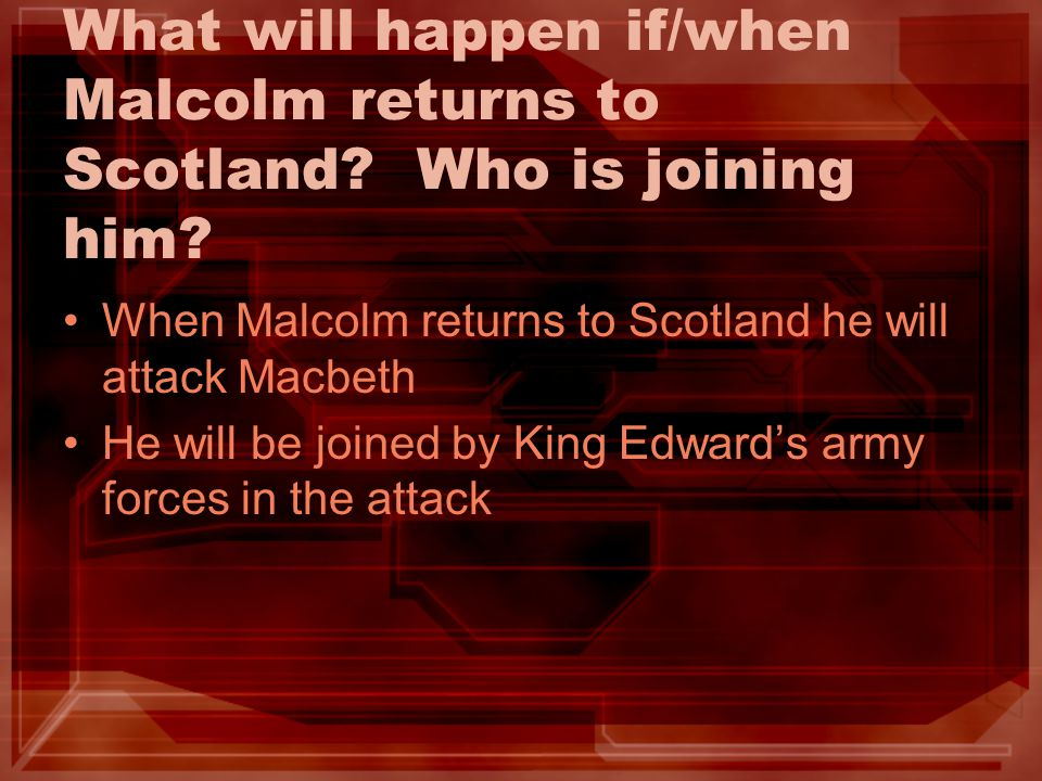 What will happen if/when Malcolm returns to Scotland