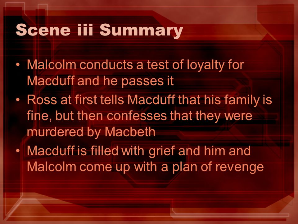 Scene iii Summary Malcolm conducts a test of loyalty for Macduff and he passes it.