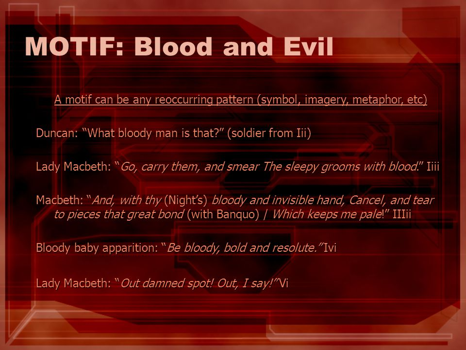 MOTIF: Blood and Evil A motif can be any reoccurring pattern (symbol, imagery, metaphor, etc) Duncan: What bloody man is that (soldier from Iii)