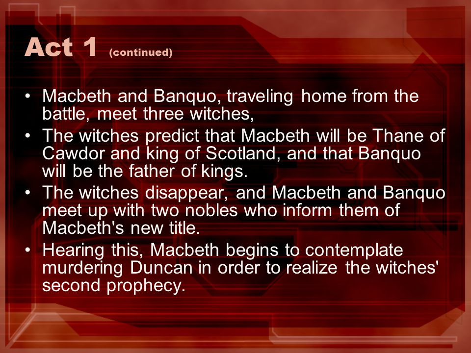 Act 1 (continued) Macbeth and Banquo, traveling home from the battle, meet three witches,