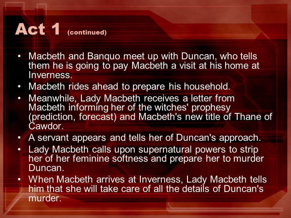 Act 1 (continued) Macbeth and Banquo meet up with Duncan, who tells them he is going to pay Macbeth a visit at his home at Inverness.