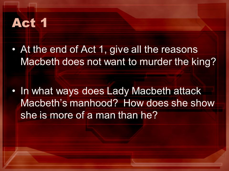 Act 1 At the end of Act 1, give all the reasons Macbeth does not want to murder the king