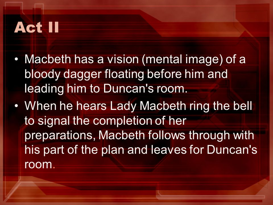 Act II Macbeth has a vision (mental image) of a bloody dagger floating before him and leading him to Duncan s room.
