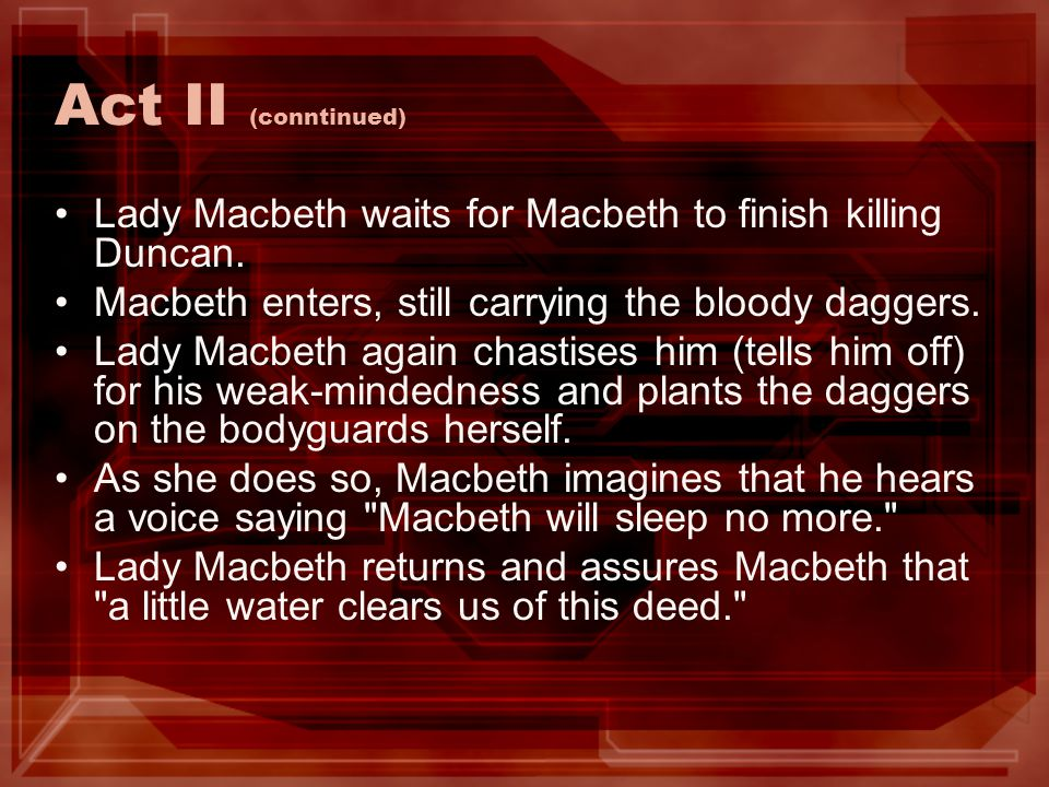 Act II (conntinued) Lady Macbeth waits for Macbeth to finish killing Duncan. Macbeth enters, still carrying the bloody daggers.