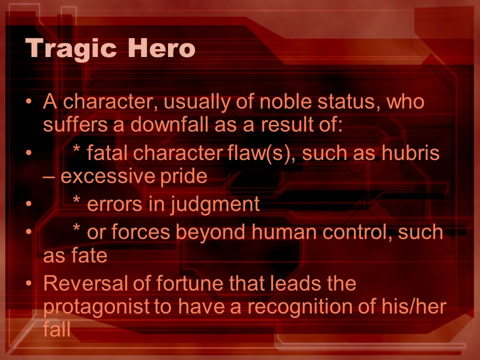 Tragic Hero A character, usually of noble status, who suffers a downfall as a result of: * fatal character flaw(s), such as hubris – excessive pride.