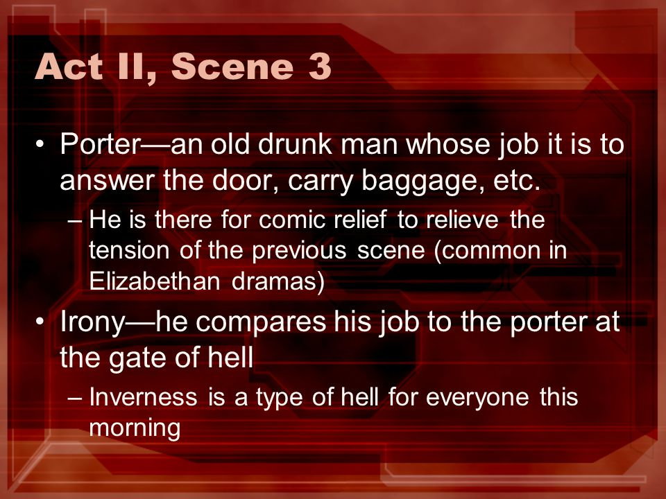 Act II, Scene 3 Porter—an old drunk man whose job it is to answer the door, carry baggage, etc.