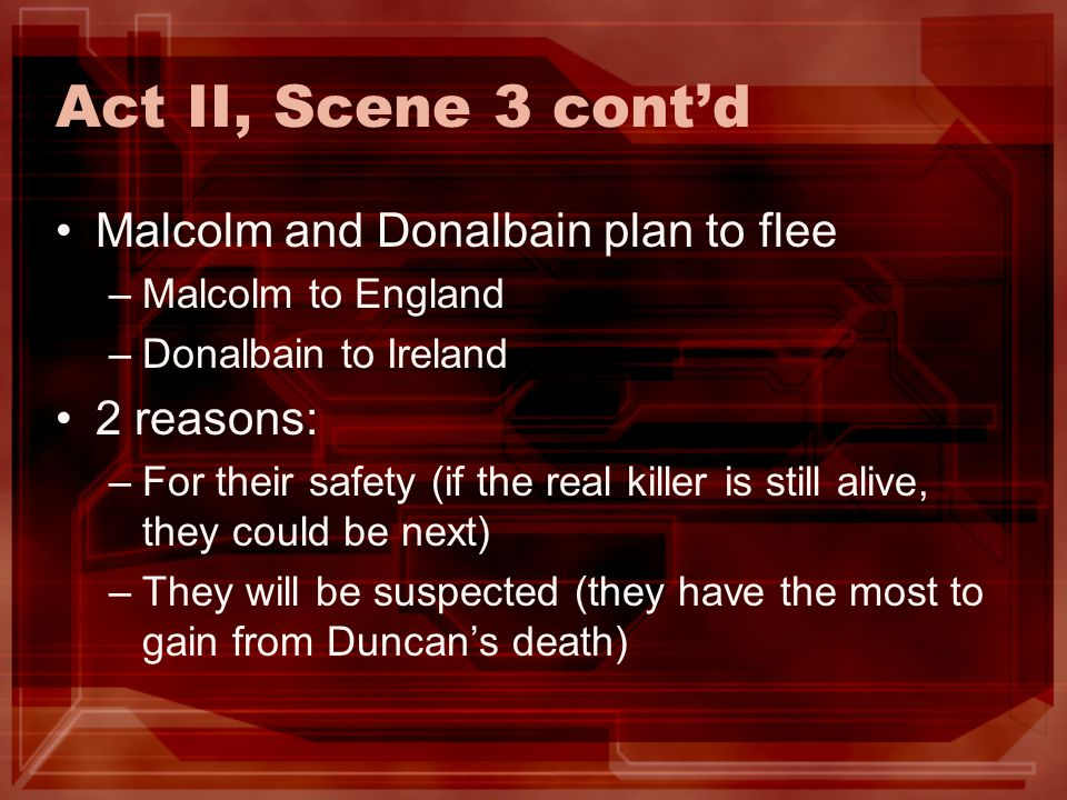 Act II, Scene 3 cont'd Malcolm and Donalbain plan to flee 2 reasons:
