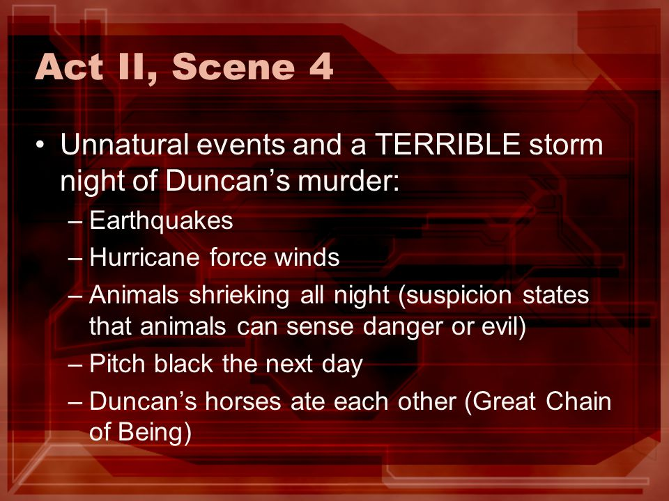 Act II, Scene 4 Unnatural events and a TERRIBLE storm night of Duncan's murder: Earthquakes. Hurricane force winds.