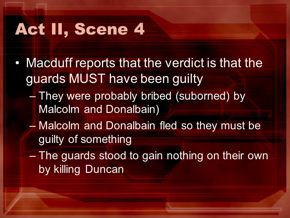 Act II, Scene 4 Macduff reports that the verdict is that the guards MUST have been guilty.