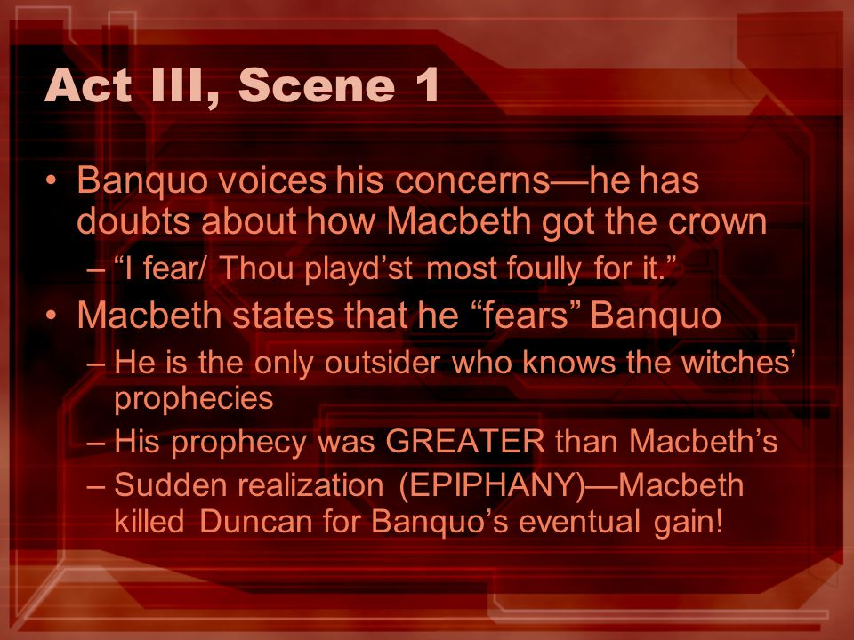 Act III, Scene 1 Banquo voices his concerns—he has doubts about how Macbeth got the crown. I fear/ Thou playd'st most foully for it.