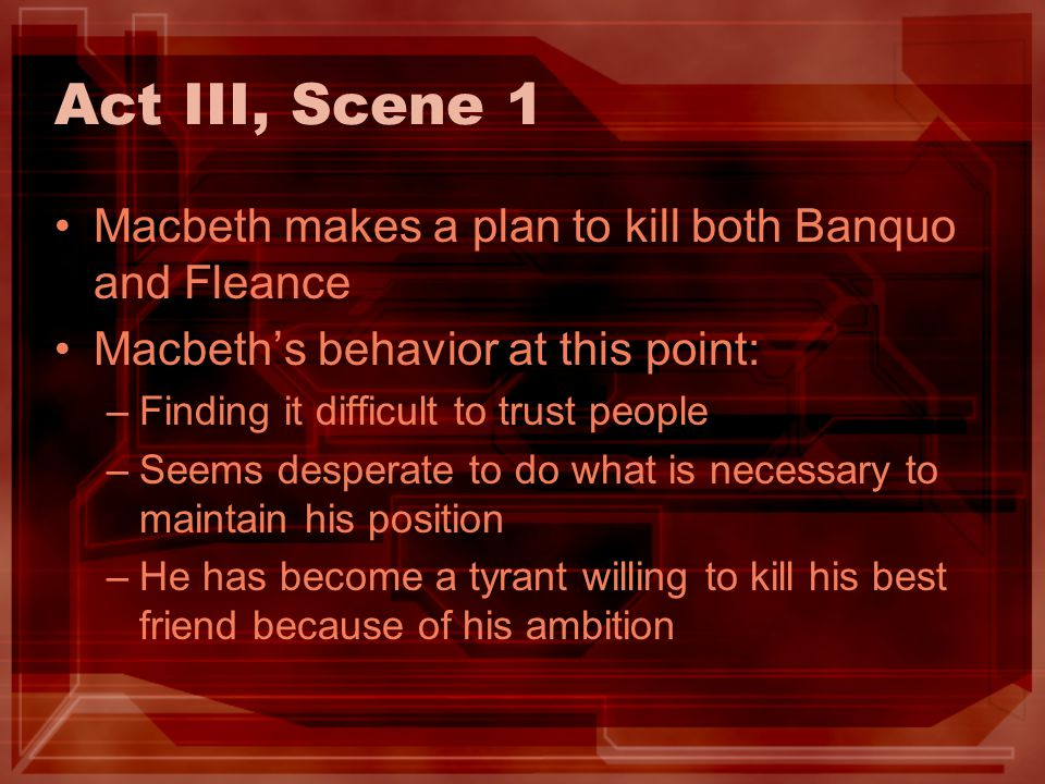 Act III, Scene 1 Macbeth makes a plan to kill both Banquo and Fleance
