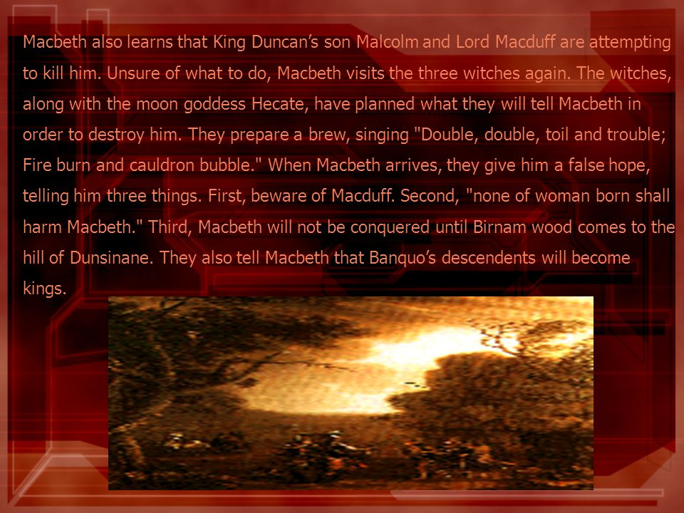 Macbeth also learns that King Duncan's son Malcolm and Lord Macduff are attempting to kill him.