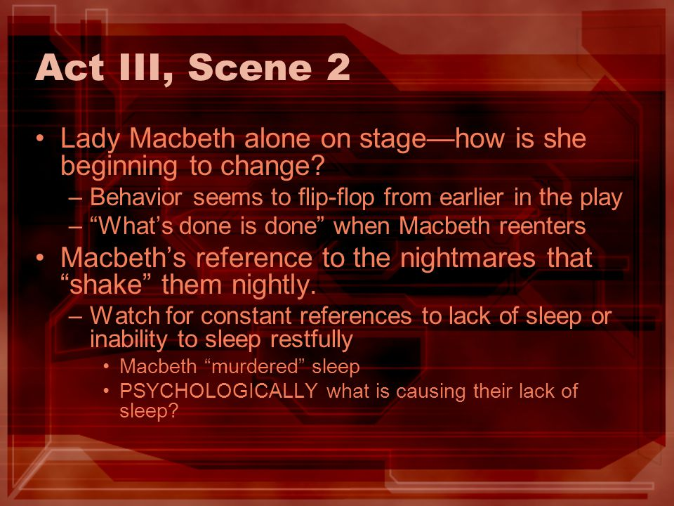 Act III, Scene 2 Lady Macbeth alone on stage—how is she beginning to change Behavior seems to flip-flop from earlier in the play.