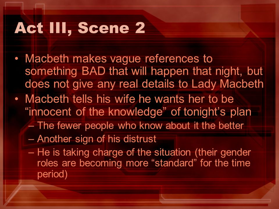 Act III, Scene 2 Macbeth makes vague references to something BAD that will happen that night, but does not give any real details to Lady Macbeth.