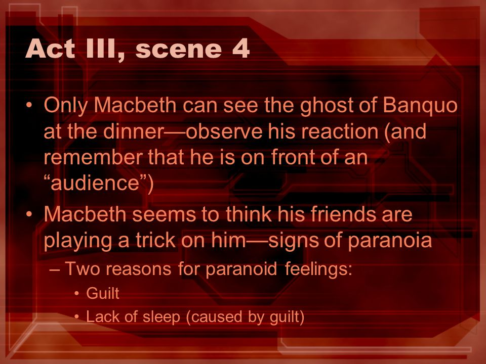 Act III, scene 4 Only Macbeth can see the ghost of Banquo at the dinner—observe his reaction (and remember that he is on front of an audience )