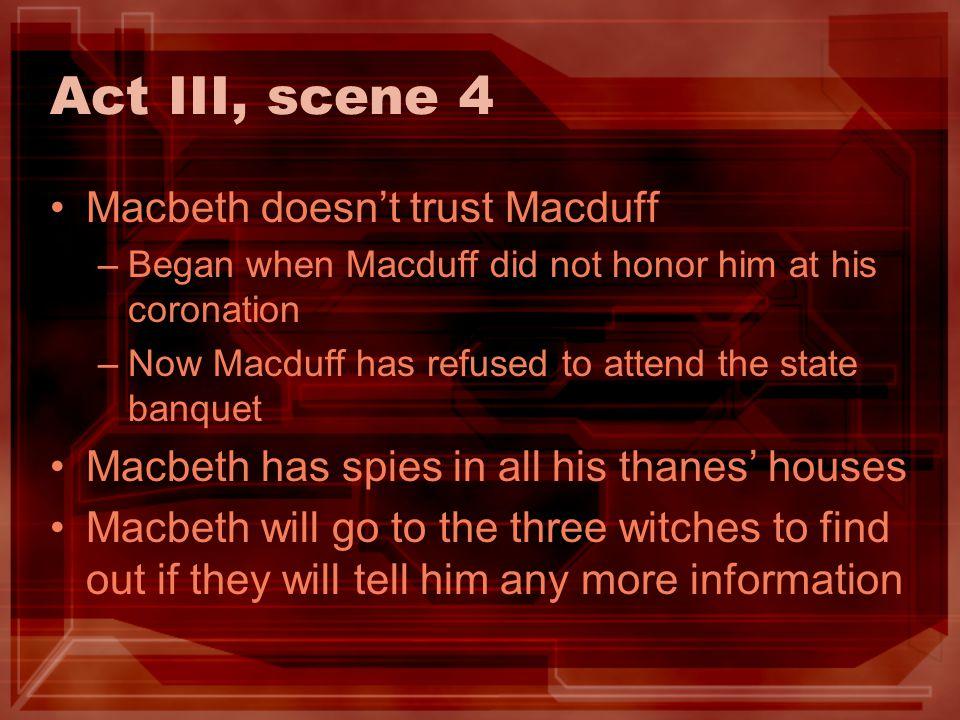 Act III, scene 4 Macbeth doesn't trust Macduff
