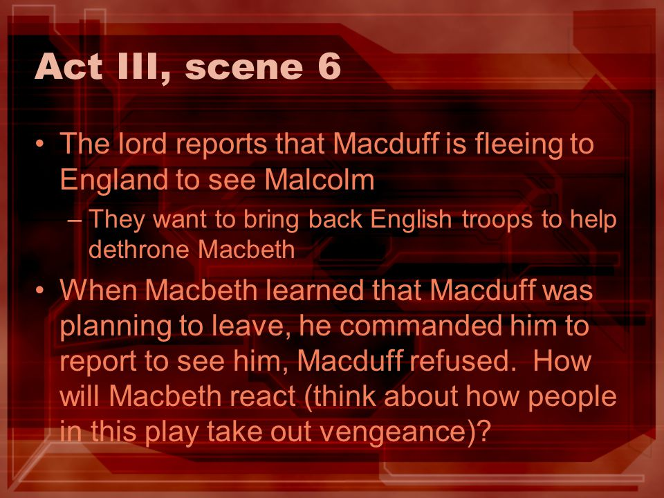 Act III, scene 6 The lord reports that Macduff is fleeing to England to see Malcolm. They want to bring back English troops to help dethrone Macbeth.