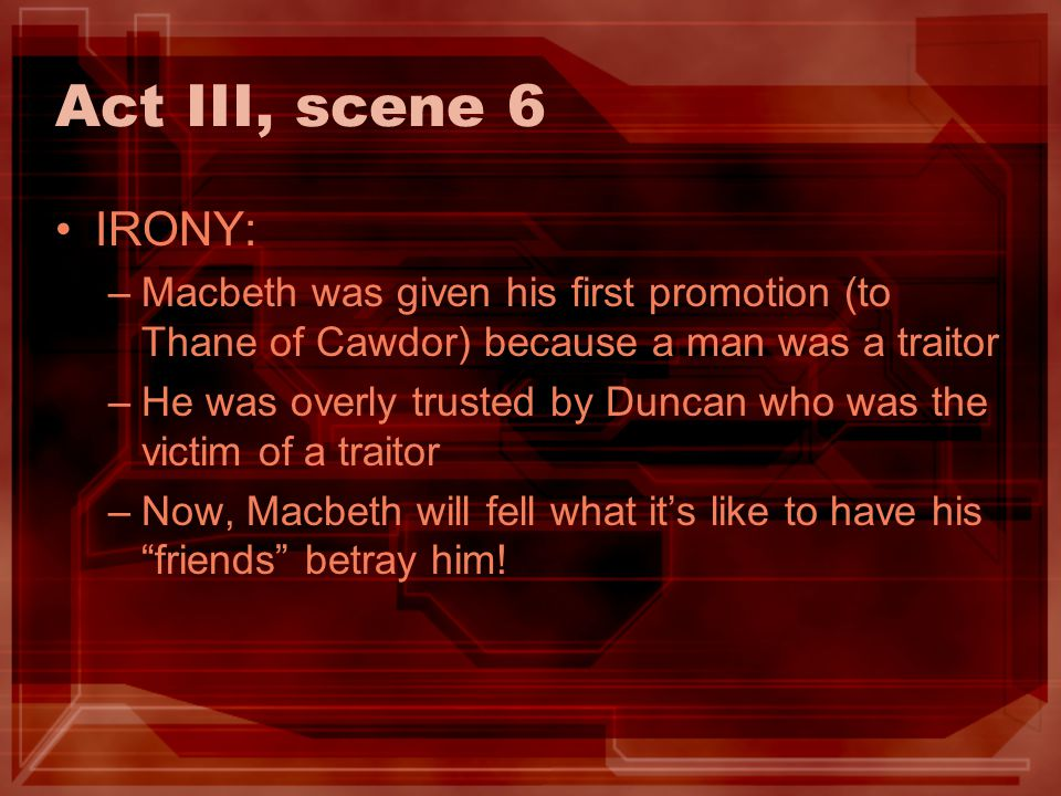 Act III, scene 6 IRONY: Macbeth was given his first promotion (to Thane of Cawdor) because a man was a traitor.