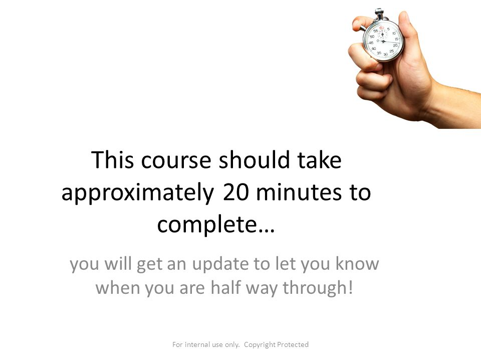 This course should take approximately 20 minutes to complete…