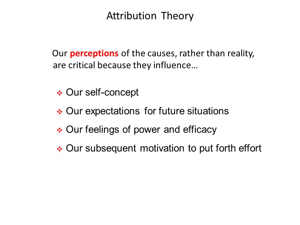 Attribution Theory Our perceptions of the causes, rather than reality, are critical because they influence…