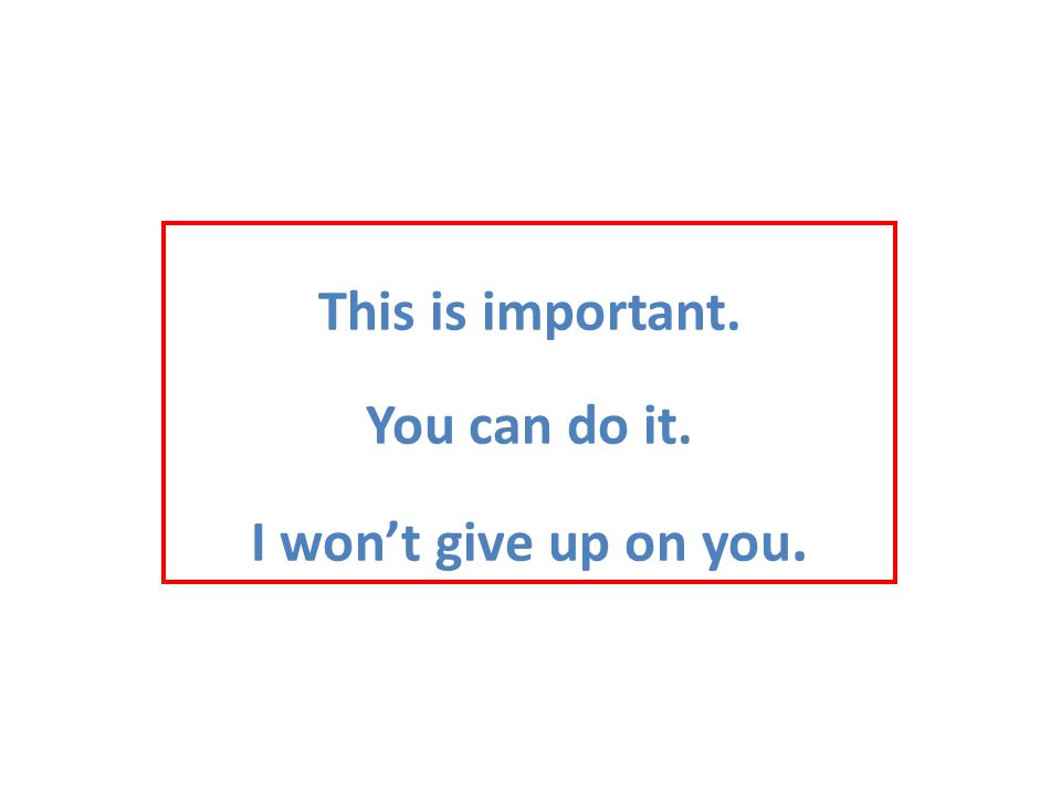This is important. You can do it. I won't give up on you.