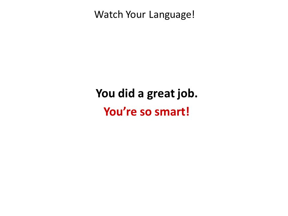 You did a great job. You're so smart!