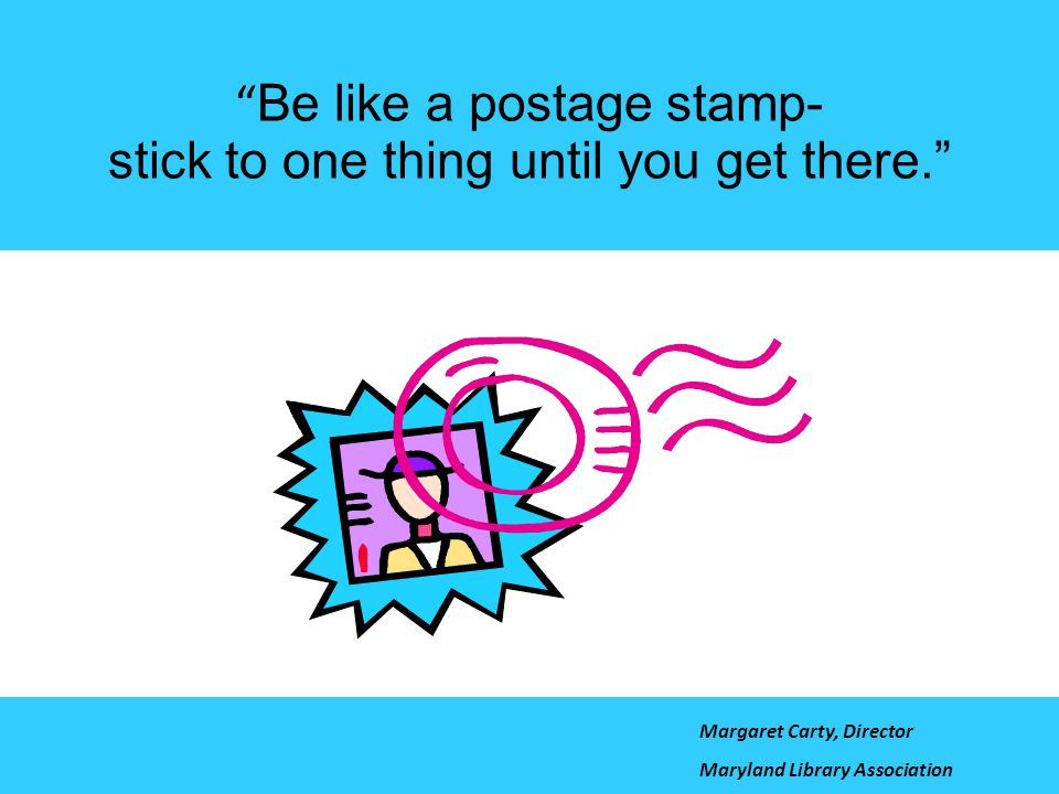 Be like a postage stamp- stick to one thing until you get there.