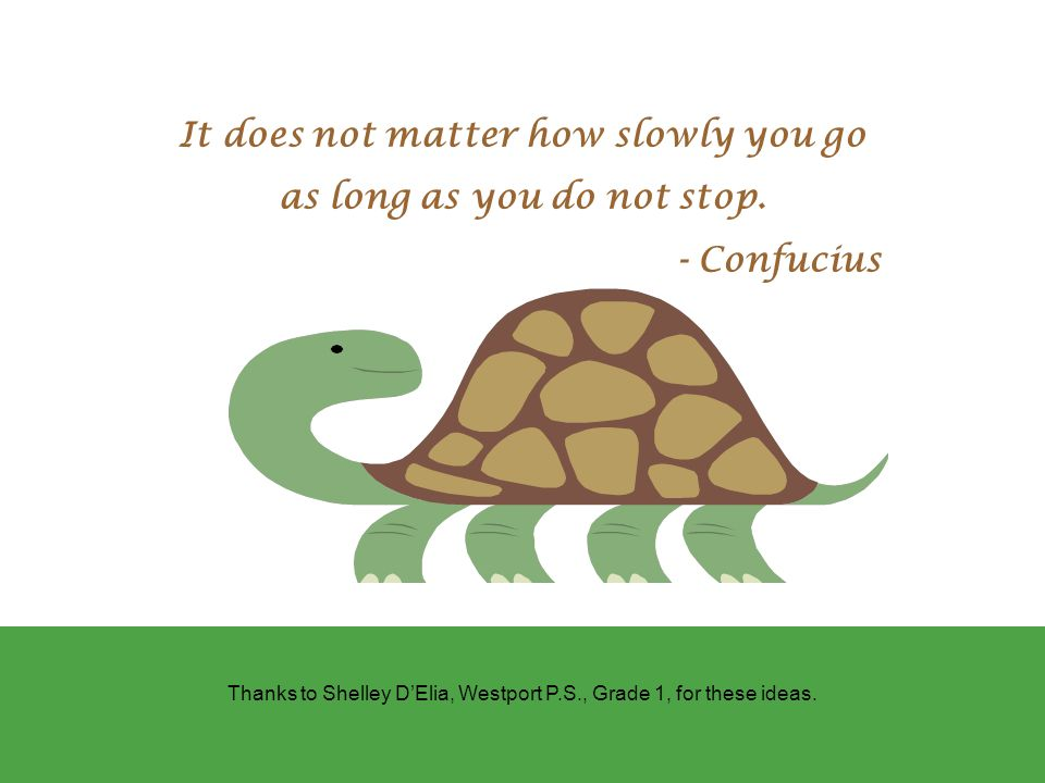 It does not matter how slowly you go as long as you do not stop.