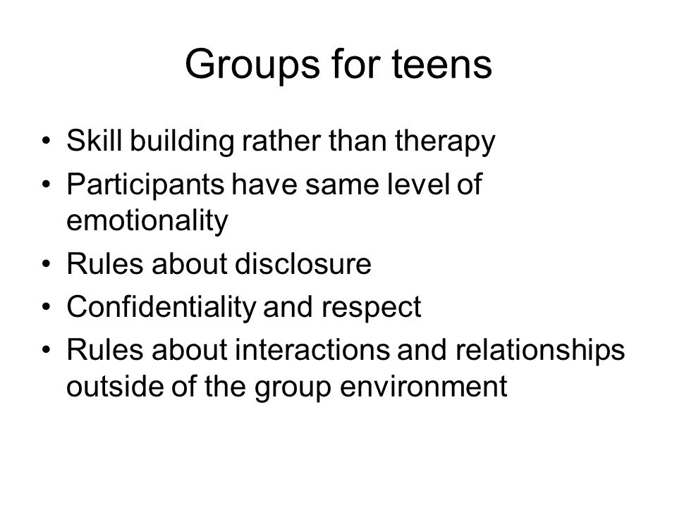 Groups for teens Skill building rather than therapy