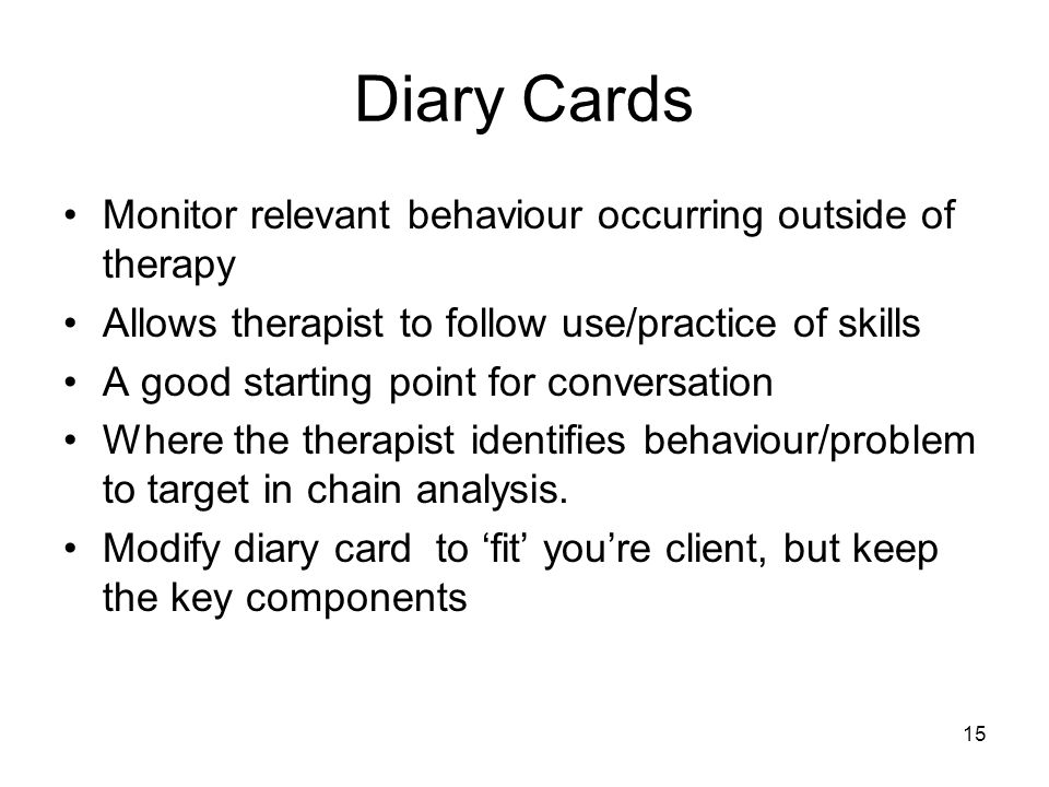 Diary Cards Monitor relevant behaviour occurring outside of therapy