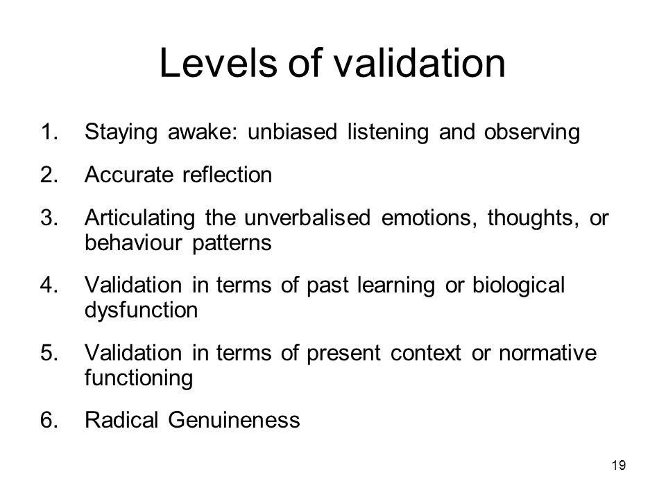 Levels of validation Staying awake: unbiased listening and observing